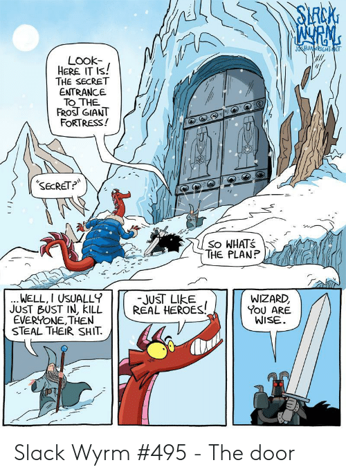 bust: SLRCKG  JOSHUANRIGHTNET  LOok-  HERE IT IS!  THE SECRET  ENTRANCE  TO THE  FROST GIANT  FORTRESS!  SECRET?  So WHATS  THE PLANP  WELL, I USUALLY  JUST BUST IN, KILL  EVERYONE,THEN  STEAL THEIRSHIT  -JUST LIKE  REAL HEROES!  WIZARD,  YOU ARE  WISE Slack Wyrm #495 - The door