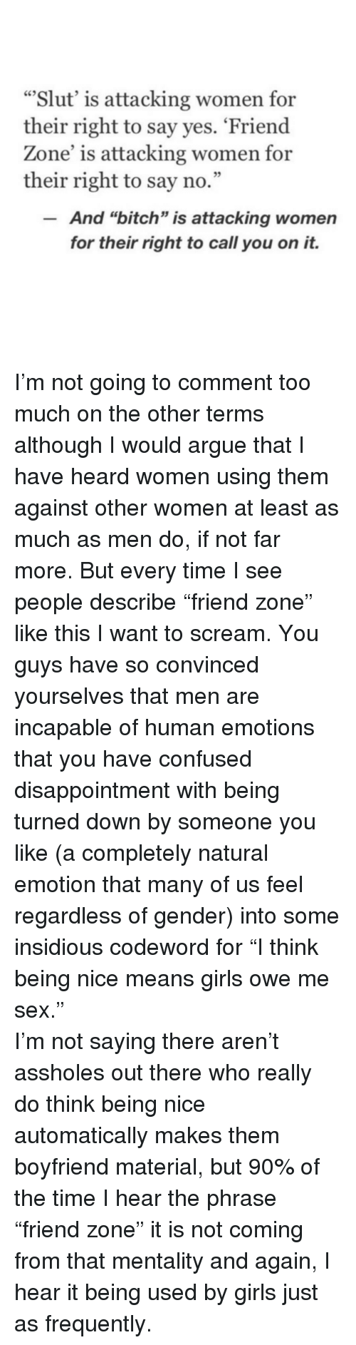 """insidious: """"Slut' is attacking women for  their right to say yes. 'Friend  Zone' is attacking women for  their right to say no.""""  And """"bitch"""" is attacking women  for their right to call you on it. <p>I&rsquo;m not going to comment too much on the other terms although I would argue that I have heard women using them against other women at least as much as men do, if not far more. But every time I see people describe &ldquo;friend zone&rdquo; like this I want to scream. You guys have so convinced yourselves that men are incapable of human emotions that you have confused disappointment with being turned down by someone you like (a completely natural emotion that many of us feel regardless of gender) into some insidious codeword for &ldquo;I think being nice means girls owe me sex.&rdquo; </p>  <p>I&rsquo;m not saying there aren&rsquo;t assholes out there who really do think being nice automatically makes them boyfriend material, but 90% of the time I hear the phrase &ldquo;friend zone&rdquo; it is not coming from that mentality and again, I hear it being used by girls just as frequently.</p>"""