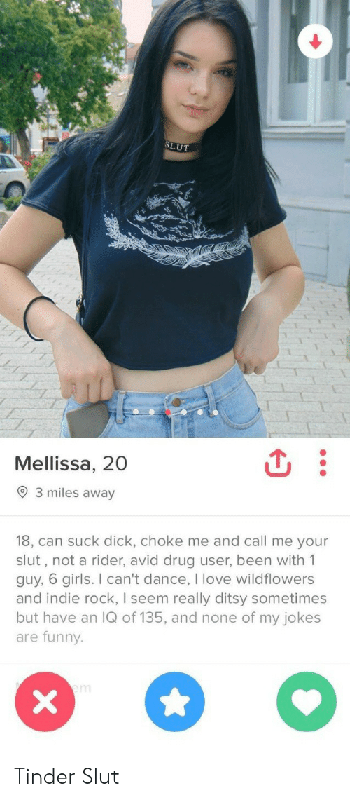choke: SLUT  Mellissa, 20  3 miles away  18, can suck dick, choke me and call me your  slut, not a rider, avid drug user, been with 1  guy, 6 girls. I can't dance, I love wildflowers  and indie rock, I seem really ditsy sometimes  but have an IQ of 135, and none of my jokes  are funny.  em  X Tinder Slut