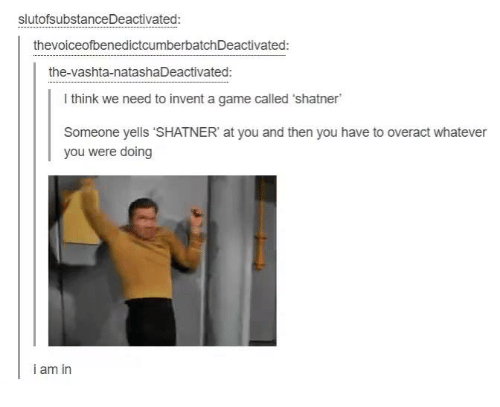 """Shatnered: slutofsubstanceDeactivated:  thevoiceofbenedictcumberbatchDeactivated:  the-vashta-natasha Deactivated:  l think we need to invent a game called 'shatner  Someone yells """"SHATNER at you and then you have to overact whatever  you were doing  i am in"""