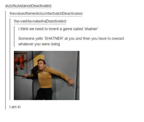 """Shatnered: slutofsubstanceDeactivated:  thevoiceofbenedictcumberbatchDeactivated:  the-vashta-natashaDeactivated:  l think we need to invent a game called 'shatner  Someone yells """"SHATNER' at you and then you have to overact  whatever you were doing  i am in"""