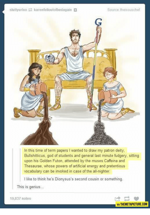 the muses: sluttyurlxo karenfelloutofbedagain  Source: thesouschef  In this time of term papers I wanted to draw my patron deity,  Bullshitticus, god of students and general last minute fudgery, sitting  upon his Golden Futon, attended by the muses Caffeina and  Thesaurae, whose powers of artificial energy and pretentious  vocabulary can be invoked in case of the all-nighter  l like to think he's Dionysus's second cousin or something.  This is genius.  19,837 notes  VIA THEMETAPICTURE.COM