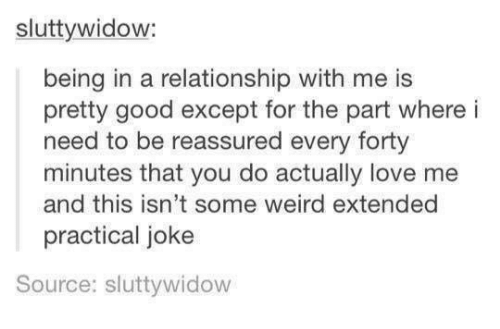 Funny, Love, and Tumblr: sluttywidow:  being in a relationship with me is  pretty good except for the part where i  need to be reassured every forty  minutes that you do actually love me  and this isn't some weird extended  practical joke  Source: sluttywidow
