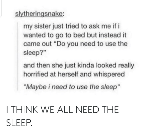"Bed But: slytheringsnake:  my sister just tried to ask me if i  wanted to go to bed but instead it  came out ""Do you need to use the  sleep?""  and then she just kinda looked really  horrified at herself and whispered  ""Maybe i need to use the sleep"" I THINK WE ALL NEED THE SLEEP."