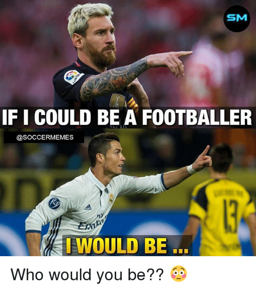 Soccermemes: SM  IF I COULD BE A FOOTBALLER  @SOCCERMEMES  EWOULD BE Who would you be?? 😳
