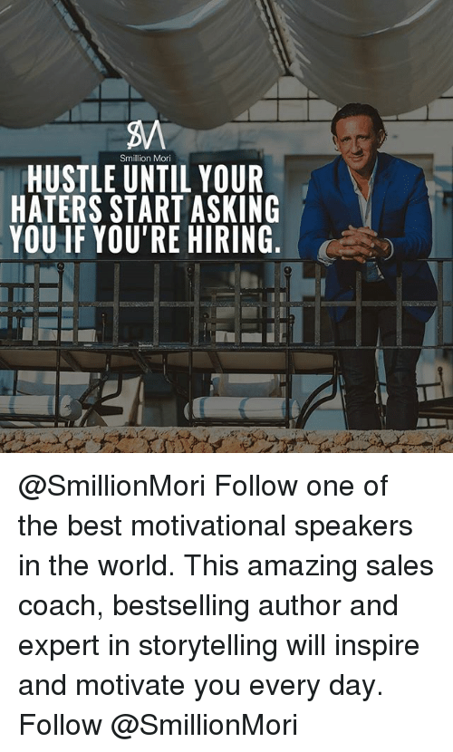 Memes, Best, and World: Sm  on Mori  HUSTLE UNTIL YOUR  HATERS START ASKING  YOU IF YOU'RE HIRING @SmillionMori Follow one of the best motivational speakers in the world. This amazing sales coach, bestselling author and expert in storytelling will inspire and motivate you every day. Follow @SmillionMori