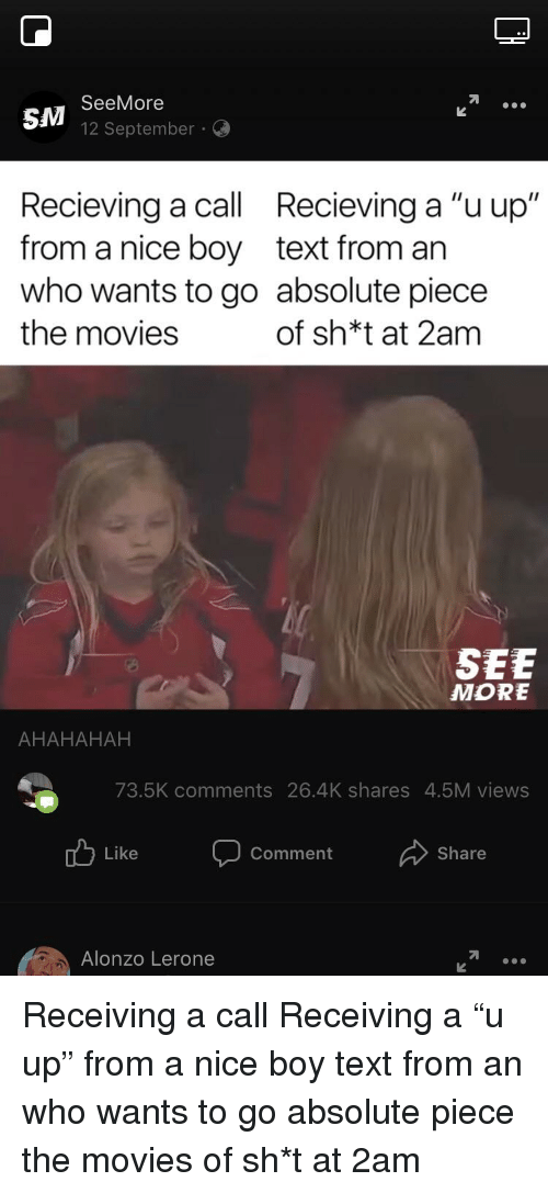 """Alonzo Lerone: SM  SeeMore  12 September  Recieving a call Recieving a """"uup""""  from a nice boy text from an  who wants to go absolute piece  the movies  of sh*t at 2am  SEE  MORE  AHAHAHAH  73.5K comments 26.4K shares 4.5M views  Like  Comment  Share  Alonzo Lerone"""