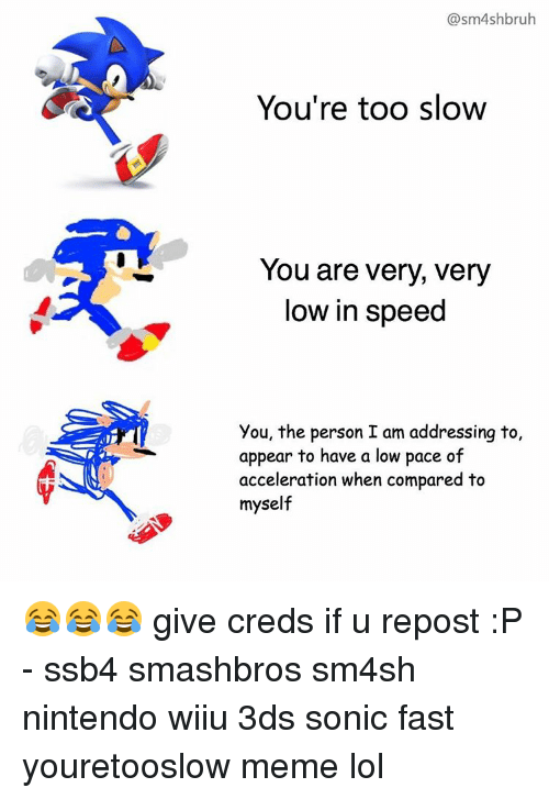 Lol, Memes, and Nintendo: @sm4shbruh  You're too slow  You are very, very  low in speed  you, the person I am addressing to,  appear to have a low pace of  acceleration when compared to  myself 😂😂😂 give creds if u repost :P - ssb4 smashbros sm4sh nintendo wiiu 3ds sonic fast youretooslow meme lol