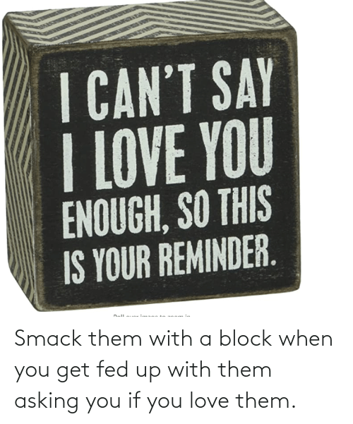 fed up: Smack them with a block when you get fed up with them asking you if you love them.