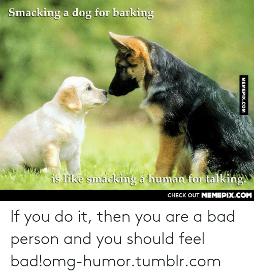 and you should feel bad: Smacking a dog for barking  is like smacking a human for talking.  CНECK OUT MEМЕРIХ.COM  MEMEPIX.COM If you do it, then you are a bad person and you should feel bad!omg-humor.tumblr.com