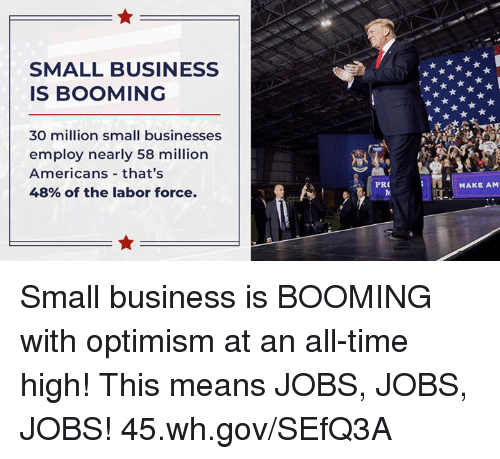 Business, Jobs, and Time: SMALL BUSINESS  IS BOOMING  30 million small businesses  employ nearly 58 million  Americans that's  48% of the labor force.  PRO  MAKE AM Small business is BOOMING with optimism at an all-time high! This means JOBS, JOBS, JOBS! 45.wh.gov/SEfQ3A