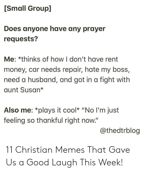 "Christian Memes: [Small Group]  Does anyone have any prayer  requests?  Me: *thinks of how I don't have rent  money, car needs repair, hate my boss,  need a husband, and got in a fight with  aunt Susan*  Also me: *plays it cool* ""No I'm just  feeling so thankful right now.""  @thedtrblog 11 Christian Memes That Gave Us a Good Laugh This Week!"