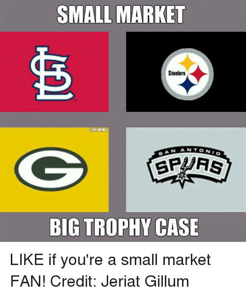 Steelers: SMALL MARKET  Steelers  AN AN  BIG TROPHY CASE  I O LIKE if you're a small market FAN! Credit: Jeriat Gillum