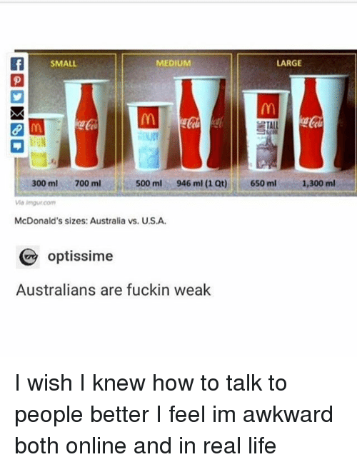 Ironic, Life, and McDonalds: SMALL  MEDIUM  LARGE  FUN  650 mlm4300ml  300 ml700 ml  500 ml  946 ml (1 Qt)  imgur.com  McDonald's sizes: Australia vs. U.S.A  optissime  Australians are fuckin weak I wish I knew how to talk to people better I feel im awkward both online and in real life