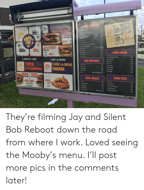 jay and silent bob: Small Moo-Burger  Small Moo-Cheeseburge  Moo-Burger  Double Moo-Burger  BBQ Moo  Spicy Moo  Spicy Moo two  NEW - Baked Chicken Sandiwich  Spicy Moo-Chic-a-Poo  Me u & Moo  Fishy Moo  Chewy Moo  After Moo  Me shu Moo  SO BIeI SOY ANGRY  as  1.00  4.00  8.00  7.00  5.60  .30  6.50  6.50  3.25  4.50  .50  3.00  9.95  CoMBO  COMBO  MOO-BURGER  CoMBO  $10.97  $10.9  Classi  CoMBO  MO0-600  $10.97  $10.97  COMBO  OTHER MILKS  CoMBo  2.99  .00  .00  2.00  3.00  6.99  4.00  MP  Hot Cheese Beverage  Not Horchata  LIMITED TIME  THICK  LITTLEBURGERS  HICK THICK  CHIC-&-MORE  SALT LICK SIDES  Ban wan  CHIC-A-M00  FINGERS  Bovine Fries  Curly Moos  Garlic Moos  Gri  3.00  4.00  5.00  FREE with Udder proof  Nut Milk  Goat Juice  Badger Milk  Nutria Milk  Boars Milk  LITTLE MOO-BURGER  LITTLEMO0-WISS  VEAL-MEALS  COW-PIES  OMB  1BO  Cow Pie  Jello Grease  Chocolate Potatoes  Packed Fudge  Dipped  $10.97 $10.97  $10.97  il' Double Moo  Chic-a-moos  Moo-Sticks  Crab Apple  3.00  3.00  2.00  FREE with Meal  3.99  3.00  1:00  5.00  2.99  $10.97 $10.97  $10.97  Red Meat They're filming Jay and Silent Bob Reboot down the road from where I work. Loved seeing the Mooby's menu. I'll post more pics in the comments later!