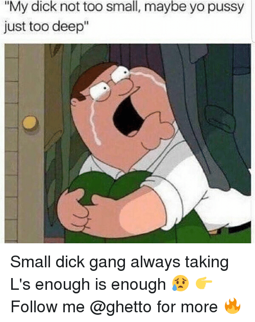 "Ghetto, Memes, and Pussy: small,  ""My dick not too  just too deep  maybe yo pussy Small dick gang always taking L's enough is enough 😥 👉Follow me @ghetto for more 🔥"
