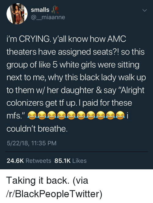 "Smalls: smalls  @_miaanne  i'm CRYING. y'all know how AMC  theaters have assigned seats?! so this  group of like 5 white girls were sitting  next to me, why this black lady walk up  to them w/ her daughter & say ""Alright  colonizers get tf up.l paid for these  couldn't breathe.  5/22/18, 11:35 PM  24.6K Retweets 85.1K Likes <p>Taking it back. (via /r/BlackPeopleTwitter)</p>"