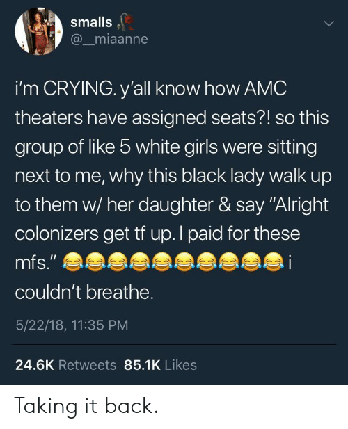 "Smalls: smalls  @_miaanne  i'm CRYING. y'all know how AMC  theaters have assigned seats?! so this  group of like 5 white girls were sitting  next to me, why this black lady walk up  to them w/ her daughter & say ""Alright  colonizers get tf up.l paid for these  couldn't breathe.  5/22/18, 11:35 PM  24.6K Retweets 85.1K Likes Taking it back."
