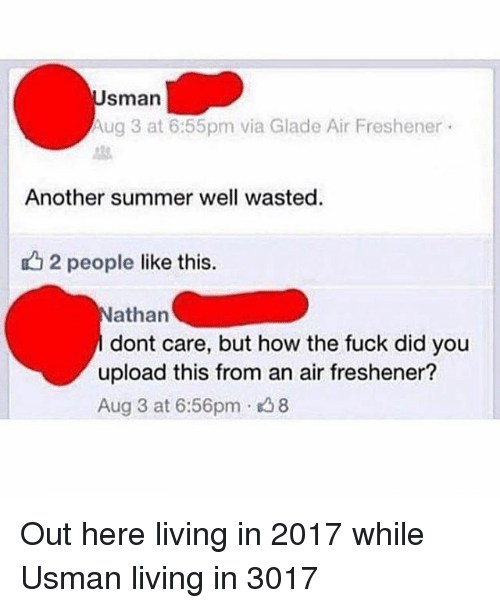 uglies: sman  ug 3 at 6:55pm via Glade Air Freshener .  Another summer well wasted.  12 people like this.  athan  dont care, but how the fuck did you  upload this from an air freshener?  Aug 3 at 6:56pm 8 Out here living in 2017 while Usman living in 3017