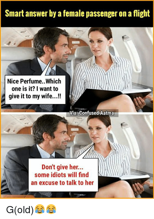 Confused, Memes, and Flight: Smart answer by a female passenger on a flight  Nice Perfume..Which  one is it? I want to  give it to my wife...!  Via: Confused Aatma  Don't give her...  some idiots will find  an excuse to talk to her G(old)😂😂