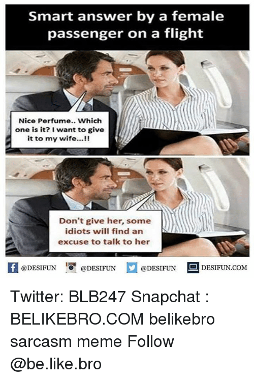 Be Like, Meme, and Memes: Smart answer by a female  passenger on a flight  Nice Perfume.. Which  one is it? I want to give  it to my wife...!!  Don't give her, some  idiots will find an  excuse to talk to her  困@DESIFUN 1可@DESIFUN  @DESIFUN DESIFUN.COM Twitter: BLB247 Snapchat : BELIKEBRO.COM belikebro sarcasm meme Follow @be.like.bro