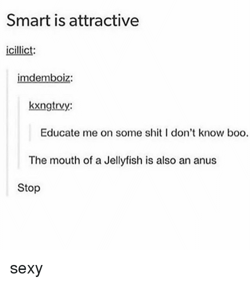 ˜»: Smart is attractive  icillict  imdemboiz:  kxngtrvy:  Educate me on some shitI don't know boo.  The mouth of a Jellyfish is also an anus  Stop sexy