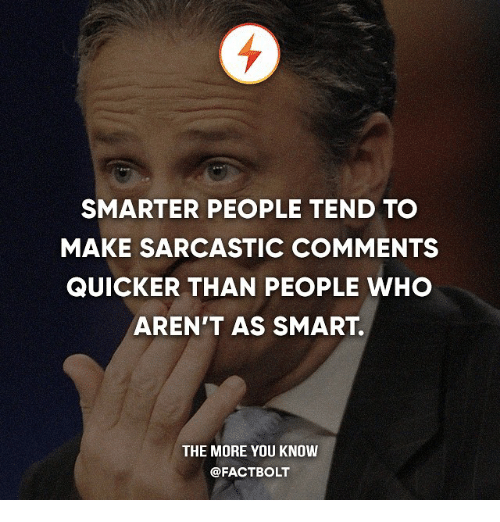 Memes, The More You Know, and 🤖: SMARTER PEOPLE TEND TO  MAKE SARCASTIC COMMENTS  QUICKER THAN PEOPLE WHO  AREN'T AS SMART.  THE MORE YOU KNOW  @FACT BOLT