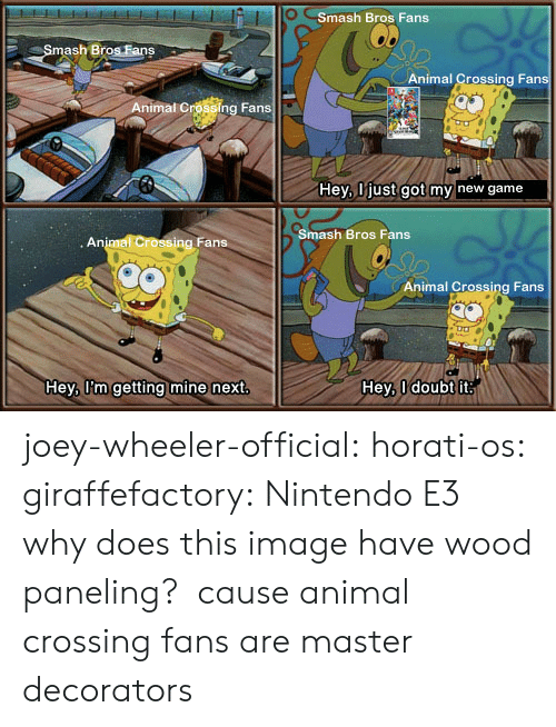 Joeys: Smash Bros Fans  mash Bros.Fans  Animal Crossing Fans  Animal Crossing Fans  Hey, ljust got my new game  Smash Bros Fans  . An  Fans  Animal Crossing Fans  Hey, U'm getting mine next  Hey, I doubt it joey-wheeler-official:  horati-os:  giraffefactory: Nintendo E3 why does this image have wood paneling?  cause animal crossing fans are master decorators