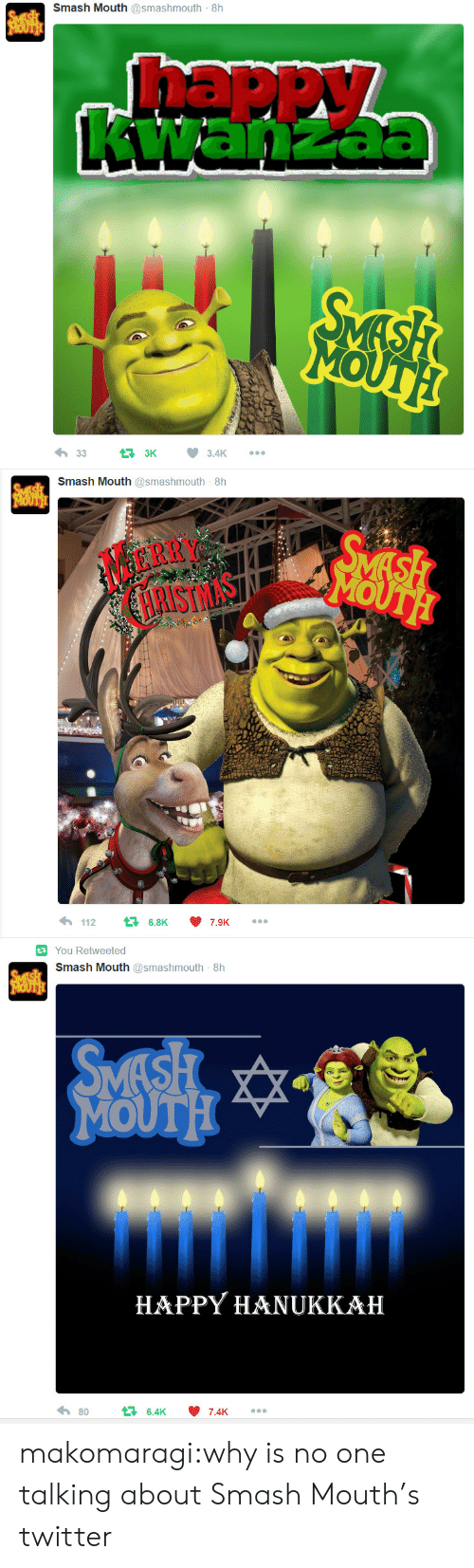 happy hanukkah: Smash Mouth @smashmouth 8h  SVESH  MOUTH!  Thappy  awanzac  SMASH  MOUTH  3.4K  3K  33   Smash Mouth @smashmouth 8h  SMESH  MOUTH  SMASH  MOUTH  MERRY  HRISTMAS  112  16.8K  7.9K   You Retweeted  Smash Mouth @smashmouth 8h  SMESH  MOUTH  SMASH  MOUTH  HAPPY HANUKKAH  80  46.4K  7.4K makomaragi:why is no one talking about Smash Mouth's twitter