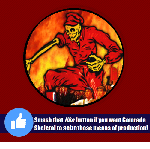 Smash That Like Button: Smash that like button if you want Comrade  Skeletal to seize those means of production!
