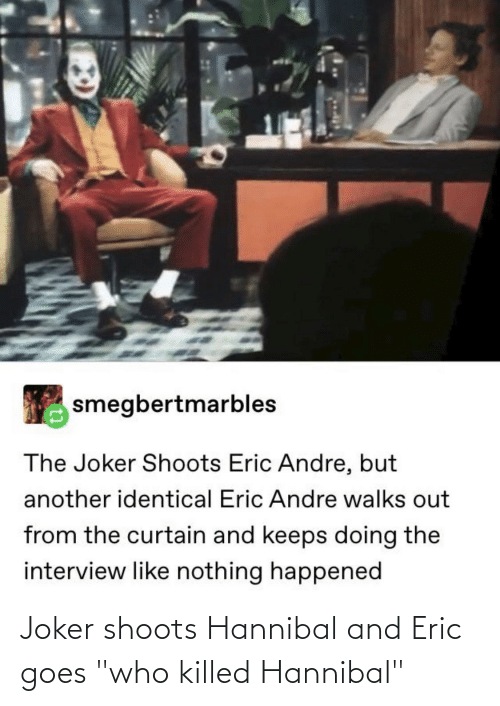 """The Interview: smegbertmarbles  The Joker Shoots Eric Andre, but  another identical Eric Andre walks out  from the curtain and keeps doing the  interview like nothing happened Joker shoots Hannibal and Eric goes """"who killed Hannibal"""""""