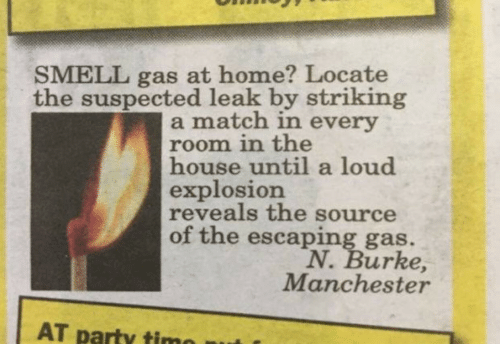leak: SMELL gas at home? Locate  the suspected leak by striking  a match in every  room in the  house until a loud  explosion  reveals the source  of the escaping gas.  N. Burke,  Manchester  AT party timo