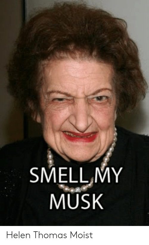 That Makes Me Moist Meme: SMELL,MY  MUSK Helen Thomas Moist