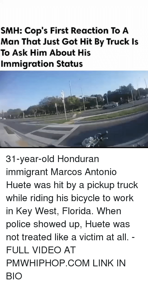 Memes, Police, and Smh: SMH: Cop's First Reaction To A  Man That Just Got Hit By Truck Is  To Ask Him About His  Immigration Status 31-year-old Honduran immigrant Marcos Antonio Huete was hit by a pickup truck while riding his bicycle to work in Key West, Florida. When police showed up, Huete was not treated like a victim at all. - FULL VIDEO AT PMWHIPHOP.COM LINK IN BIO