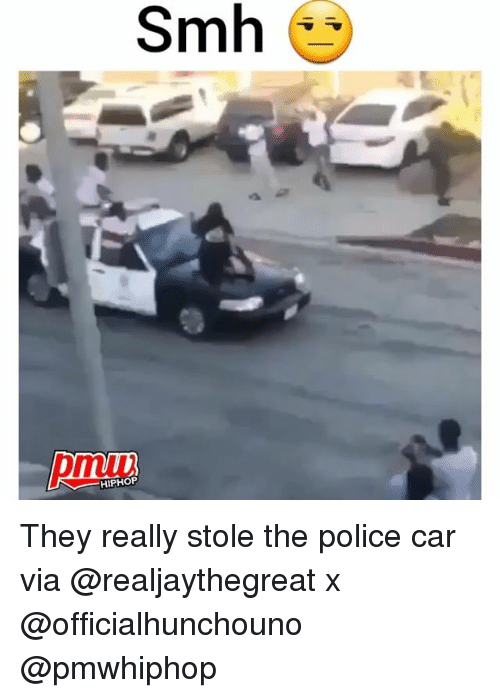 Memes, Police, and Smh: Smh  HIPHOP They really stole the police car via @realjaythegreat x @officialhunchouno @pmwhiphop