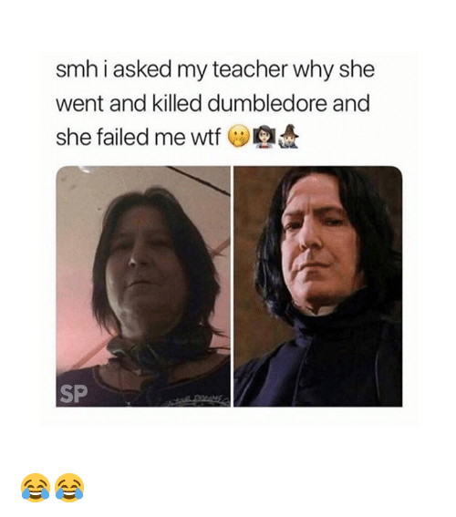 Dumbledore, Smh, and Teacher: smh i asked my teacher why shee  went and killed dumbledore and  she failed me wtf  SP 😂😂
