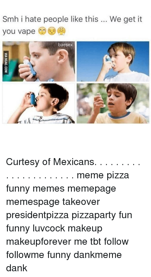 Mexican Meme: Smh i hate people like this  We get it  you vape  banesex Curtesy of Mexicans. . . . . . . . . . . . . . . . . . . . . . meme pizza funny memes memepage memespage takeover presidentpizza pizzaparty fun funny luvcock makeup makeupforever me tbt follow followme funny dankmeme dank
