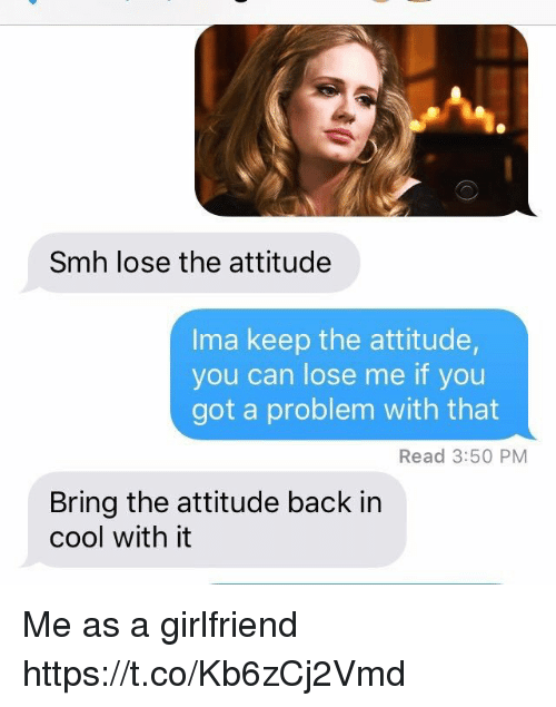 Lose The Attitude: Smh lose the attitude  Ima keep the attitude,  you can lose me if you  got a problem with that  Read 3:50 PM  Bring the attitude back in  cool with it Me as a girlfriend https://t.co/Kb6zCj2Vmd