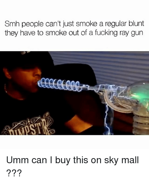 Fucking, Memes, and Smh: Smh people can't just smoke a regular blunt  they have to smoke out of a fucking ray gun Umm can I buy this on sky mall ???