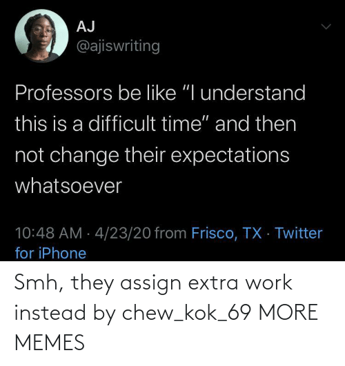instead: Smh, they assign extra work instead by chew_kok_69 MORE MEMES