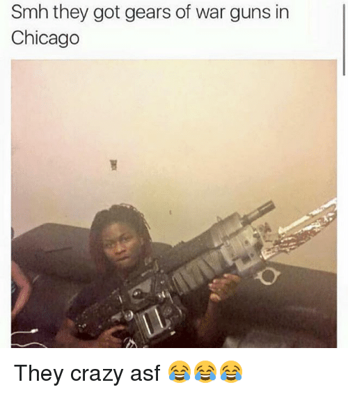Chicago, Crazy, and Gears of War: Smh they got gears of war guns in  Chicago They crazy asf 😂😂😂