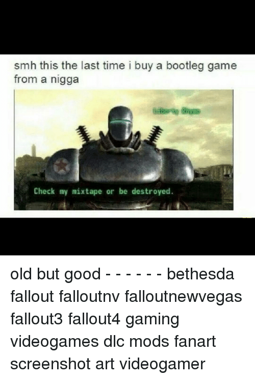 Bootleg, Memes, and Mixtapes: smh this the last time i buy a bootleg game  from a nigga  Check my mixtape or be destroyed. old but good - - - - - - bethesda fallout falloutnv falloutnewvegas fallout3 fallout4 gaming videogames dlc mods fanart screenshot art videogamer