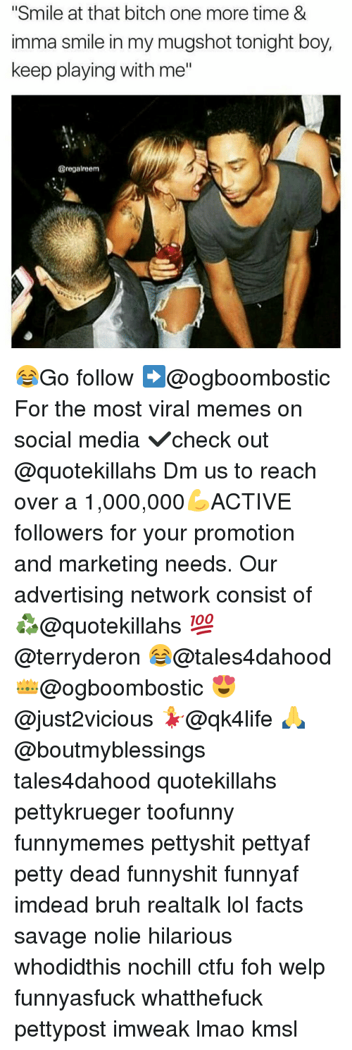 "Memes, 🤖, and Media: ""Smile at that bitch one more time &  imma smile in my mugshot tonight boy,  keep playing with me""  @regalreem 😂Go follow ➡@ogboombostic For the most viral memes on social media ✔check out @quotekillahs Dm us to reach over a 1,000,000💪ACTIVE followers for your promotion and marketing needs. Our advertising network consist of ♻@quotekillahs 💯@terryderon 😂@tales4dahood 👑@ogboombostic 😍@just2vicious 💃@qk4life 🙏@boutmyblessings tales4dahood quotekillahs pettykrueger toofunny funnymemes pettyshit pettyaf petty dead funnyshit funnyaf imdead bruh realtalk lol facts savage nolie hilarious whodidthis nochill ctfu foh welp funnyasfuck whatthefuck pettypost imweak lmao kmsl"