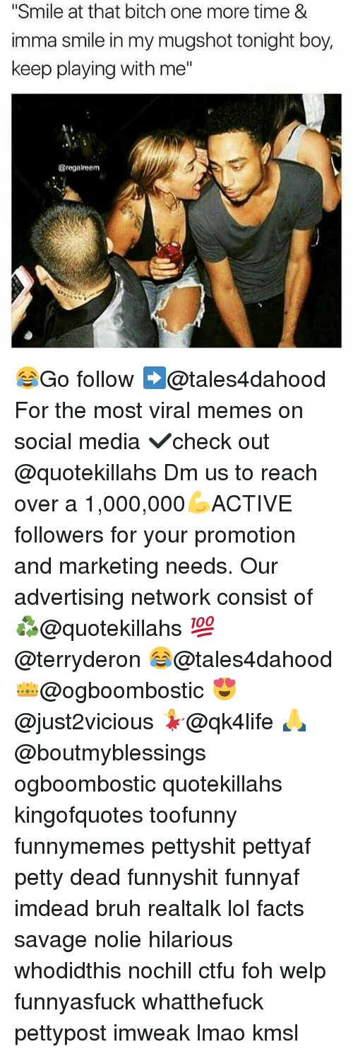 "Memes, 🤖, and Media: ""Smile at that bitch one more time &  imma smile in my mugshot tonight boy,  keep playing with me  @regale em 😂Go follow ➡@tales4dahood For the most viral memes on social media ✔check out @quotekillahs Dm us to reach over a 1,000,000💪ACTIVE followers for your promotion and marketing needs. Our advertising network consist of ♻@quotekillahs 💯@terryderon 😂@tales4dahood 👑@ogboombostic 😍@just2vicious 💃@qk4life 🙏@boutmyblessings ogboombostic quotekillahs kingofquotes toofunny funnymemes pettyshit pettyaf petty dead funnyshit funnyaf imdead bruh realtalk lol facts savage nolie hilarious whodidthis nochill ctfu foh welp funnyasfuck whatthefuck pettypost imweak lmao kmsl"