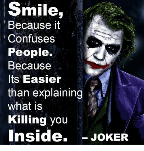 Insider Joke: Smile  Because it  Confuses  People.  Because  Its Easier  than explaining  what is  Killing you  Inside,  JOKE