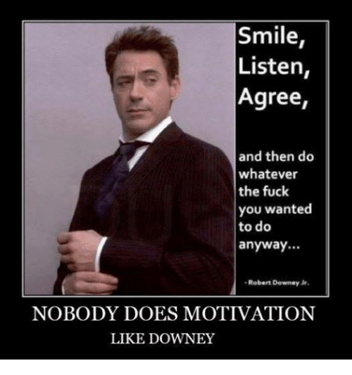 Fuck You, Memes, and Robert Downey Jr.: Smile  Listen  Agree,  and then do  whatever  the fuck  you wanted  to do  anyway...  Robert Downey Jr.  NOBODY DOES MOTIVATION  LIKE DOWNEY