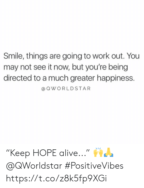 """going to work: Smile, things are going to work out. You  may not see it now, but you're being  directed to a much greater happiness.  a QWORLDSTAR """"Keep HOPE alive..."""" 🙌🙏 @QWorldstar #PositiveVibes https://t.co/z8k5fp9XGi"""