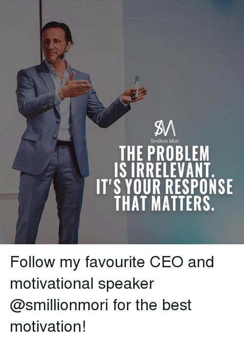 motivational speaker: Smillion Mori  THE PROBLEM  IS IRRELEVANT  IT'S YOUR RESPONSE  THAT MATTERS Follow my favourite CEO and motivational speaker @smillionmori for the best motivation!