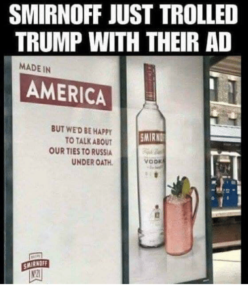 trolled: SMIRNOFF JUST TROLLED  TRUMP WITH THEIR AD  MADE IN  AMERICA  BUT WED BE HAPPY  TO TALK ABOUT  OUR TIES TO RUSSIA  UNDER OATH  MIRND