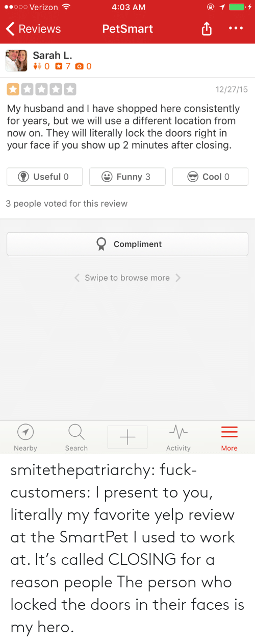 my favorite: smitethepatriarchy:  fuck-customers: I present to you, literally my favorite yelp review at the SmartPet I used to work at.  It's called CLOSING for a reason people The person who locked the doors in their faces is my hero.